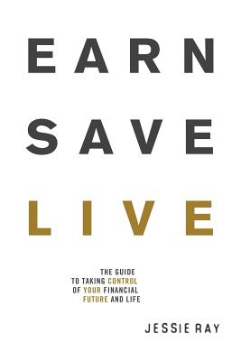 Earn Save Live: The Guide to Taking Control of Your Financial Future and Life - Ray, Jessie