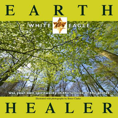 Earth Healer: Use Your Own Spirituality in the Service of the Planet - White Eagle