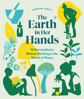 Earth in Her Hands: 75 Extraordinary Women Working in the World of Plants - Jewell, Jennifer