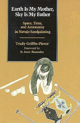 Earth Is My Mother, Sky Is My Father: Space, Time, and Astronomy in Navajo Sandpainting - Griffin-Pierce, Trudy, Professor, and Momaday, Natachee Scott (Foreword by)