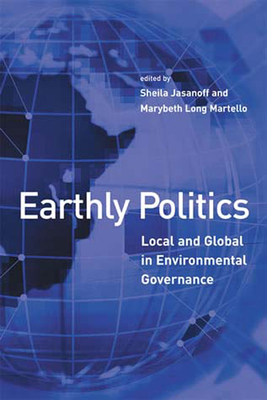 Earthly Politics: Local and Global in Environmental Governance - Jasanoff, Sheila (Editor), and Martello, Marybeth (Editor)