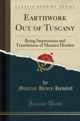 Earthwork Out of Tuscany: Being Impressions and Translations of Maurice Hewlett (Classic Reprint) - Hewlett, Maurice Henry