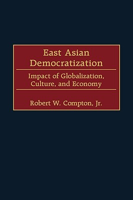 East Asian Democratization: Impact of Globalization, Culture, and Economy - Compton, Robert W