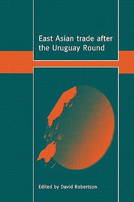 East Asian Trade After the Uruguay Round - Robertson, David (Editor)