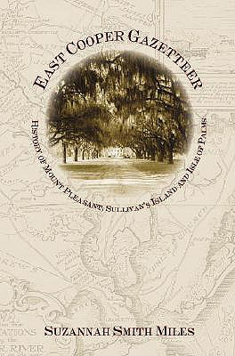 East Cooper Gazetteer: History of Mount Pleasant, Sullivan's Island and Isle of Palms - Miles, Suzannah Smith