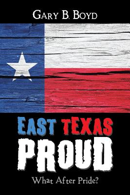 East Texas Proud: What After Pride? - Boyd, Gary B