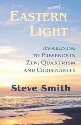 Eastern Light, Awakening to Presence in Zen, Quakerism, and Christianity - Smith, Steve