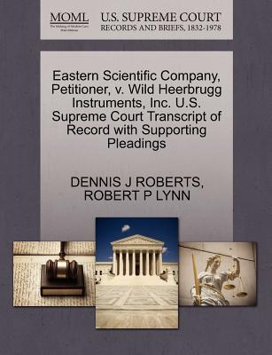 Eastern Scientific Company, Petitioner, V. Wild Heerbrugg Instruments, Inc. U.S. Supreme Court Transcript of Record with Supporting Pleadings - Roberts, Dennis J, and Lynn, Robert P