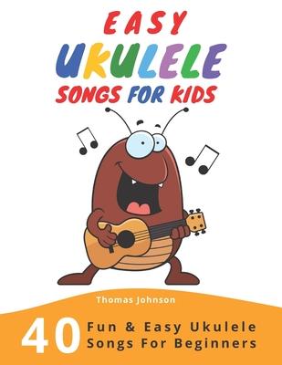 Easy Ukulele Songs For Kids: 40 Fun & Easy Ukulele Songs for Beginners with Simple Chords & Ukulele Tabs - Johnson, Thomas