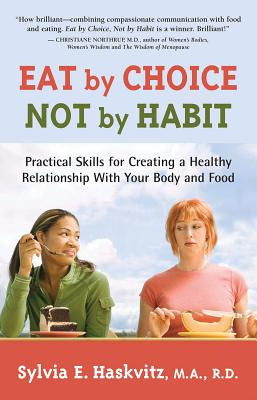 Eat by Choice, Not by Habit: Practical Skills for Creating a Healthy Relationship with Your Body and Food - Haskvitz, Sylvia