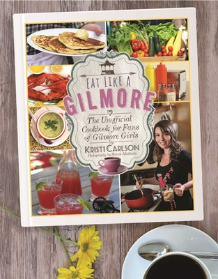 Eat Like a Gilmore: The Unofficial Cookbook for Fans of Gilmore Girls - Carlson, Kristi, and Matthews, Bonnie (Photographer)