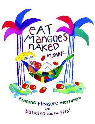 Eat Mangoes Naked: Finding Pleasure Everywhere (and Dancing with the Pits) - Sark