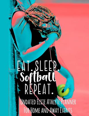 Eat Sleep Softball Repeat: Undated Elite Athlete Planner for Home and Away Events - Super Sports Mom, Dad and Coach Approved - Monthly Away Game Planner - Budget Tracker and More - Journals, Simple Planners and