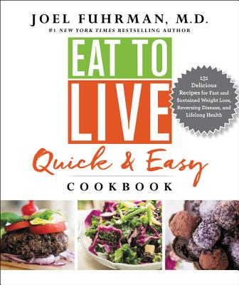 Eat to Live Quick and Easy Cookbook: 131 Delicious Recipes for Fast and Sustained Weight Loss, Reversing Disease, and Lifelong Health - Fuhrman, Joel, Dr., MD
