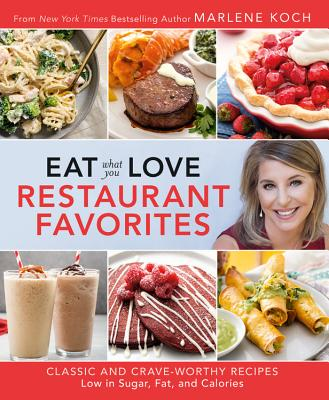 Eat What You Love: Restaurant Favorites: Classic and Crave-Worthy Recipes Low in Sugar, Fat, and Calories - Koch, Marlene