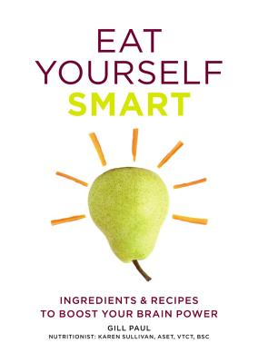 Eat Yourself Smart: Ingredients & Recipes to Boost Your Brain Power - Paul, Gill, and Sullivan, Karen, Dr. (Consultant editor)