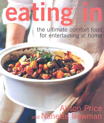 Eating in: The Ultimate Comfort Food for Entertaining at Home - Price, Alison, and Newman, Nanette