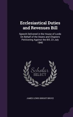 Ecclesiastical Duties and Revenues Bill: Speech Delivered in the House of Lords on Behalf of the Deans and Chapters Petitioning Against the Bill, 23 July 1840 - Bruce, James Lewis Knight, Sir