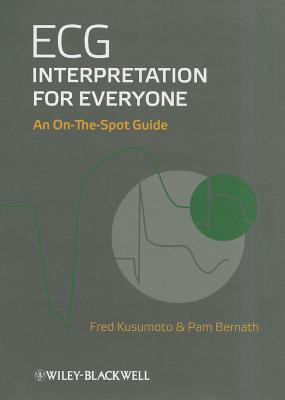 ECG Interpretation for Everyone: An On-The-Spot Guide - Kusumoto, Fred M., and Bernath, Pam