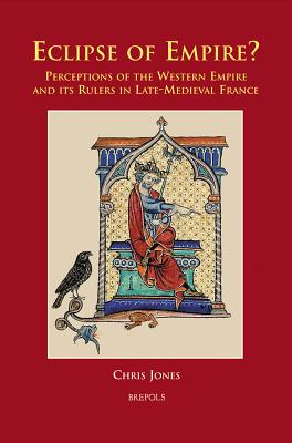 Eclipse of Empire?: Perceptions of the Western Empire and its Rulers in Late-Medieval France - Jones, Chris