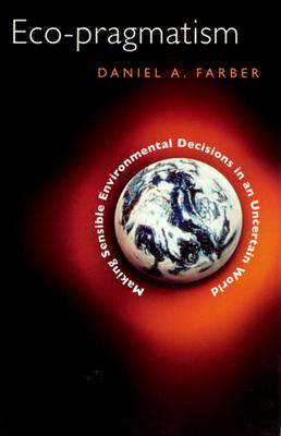 Eco-Pragmatism: Making Sensible Environmental Decisions in an Uncertain World - Farber, Daniel A