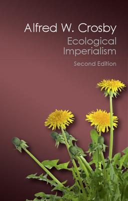 Ecological Imperialism: The Biological Expansion of Europe, 900-1900 - Crosby, Alfred W.