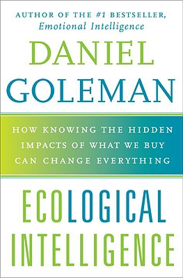 Ecological Intelligence: How Knowing the Hidden Impacts of What We Buy Can Change Everything - Goleman, Daniel P, Ph.D.
