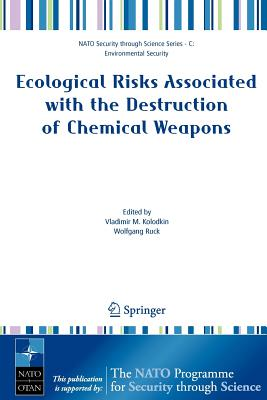 Ecological Risks Associated with the Destruction of Chemical Weapons: Proceedings of the NATO Arw on Ecological Risks Associated with the Destruction of Chemical Weapons, Luneburg, Germany, from 22-26 October 2003 - Kolodkin, Vladimir M (Editor)
