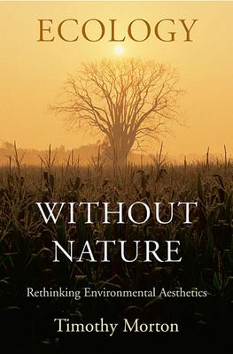 Ecology Without Nature: Rethinking Environmental Aesthetics - Morton, Timothy