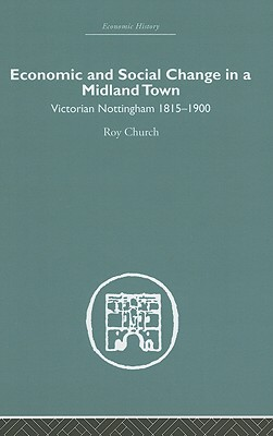 Economic and Social Change in a Midland Town: Victorian Nottigham 1815-1900 - Church, Roy