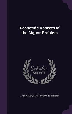 Economic Aspects of the Liquor Problem - Koren, John, and Farnham, Henry Walcott