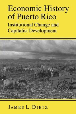 Economic History of Puerto Rico: Institutional Change and Capitalist Development - Dietz, James L