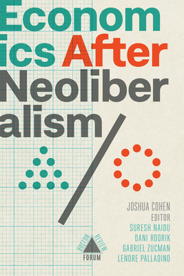 Economics After Neoliberalism - Cohen, Joshua (Editor), and Naidu, Suresh (Contributions by), and Zucman, Gabriel (Contributions by)
