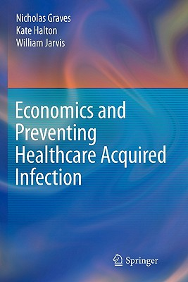 Economics and Preventing Healthcare Acquired Infection - Graves, Nicholas, and Halton, Kate, and Jarvis, William