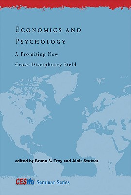 Economics and Psychology: A Promising New Cross-Disciplinary Field - Frey, Bruno S, Professor (Editor), and Stutzer, Alois (Editor), and Fuest, Clemens (Editor)
