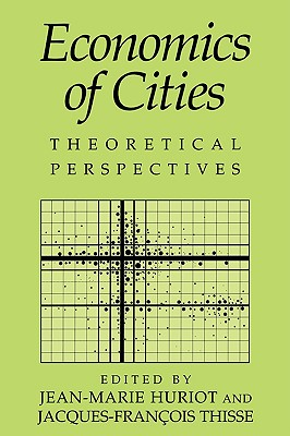 Economics of Cities: Theoretical Perspectives - Huriot, Jean-Marie (Editor), and Thisse, Jacques-Francois (Editor)
