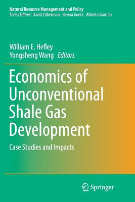 Economics of Unconventional Shale Gas Development: Case Studies and Impacts - Hefley, William E (Editor), and Wang, Yongsheng (Editor)