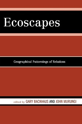 Ecoscapes: Geographical Patternings of Relations - Backhaus, Gary, and Murungi, John, and Abraham, Jose-Hector (Contributions by)
