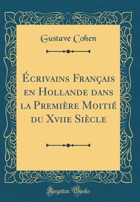 Ecrivains Francais En Hollande Dans La Premiere Moitie Du Xviie Siecle (Classic Reprint) - Cohen, Gustave