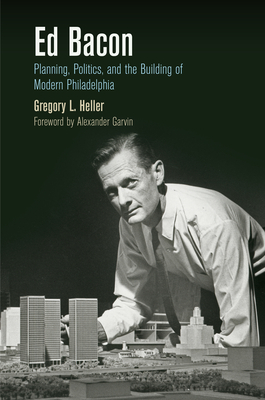 Ed Bacon: Planning, Politics, and the Building of Modern Philadelphia - Heller, Gregory L., and Garvin, Alexander (Foreword by)
