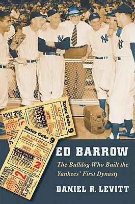 Ed Barrow: The Bulldog Who Built the Yankees' First Dynasty - Levitt, Daniel R