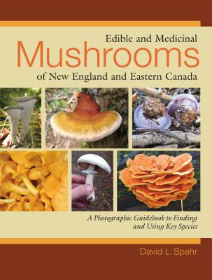 Edible and Medicinal Mushrooms of New England and Eastern Canada: A Photographic Guidebook to Finding and Using Key Species - Spahr, David L