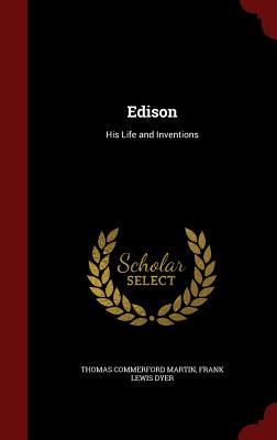 Edison: His Life and Inventions - Martin, Thomas Commerford, and Dyer, Frank Lewis