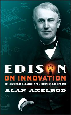 Edison on Innovation: 102 Lessons in Creativity for Business and Beyond - Axelrod, Alan, PH.D.