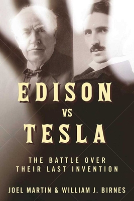 Edison vs. Tesla: The Battle over Their Last Invention - Martin, Joel, and Birnes, William J.