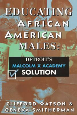 Educating African American Males Educating African American Males Educating African American Males: Detroit's Malcolm X Academy Solution Detroit's Malcolm X Academy Solution Detroit's Malcolm X Academy Solution - Watson, Clifford, and Smitherman, Geneva