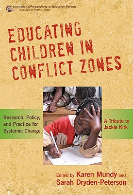 Educating Children in Conflict Zones: Research, Policy, and Practice for Systemic Change--A Tribute to Jackie Kirk - Mundy, Karen (Editor), and Dryden-Peterson, Sarah (Editor), and Steiner-Khamsi, Gita (Editor)