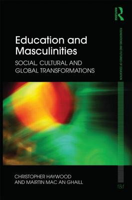 Education and Masculinities: Social, cultural and global transformations - Haywood, Chris, and Mac an Ghaill, Mairtin