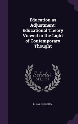 Education as Adjustment; Educational Theory Viewed in the Light of Contemporary Thought - O'Shea, M 1866-1932
