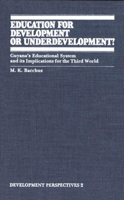 Education for Development or Underdevelopment?: Guyana's Educational System and Its Implications for the Third World - Bacchus, M K